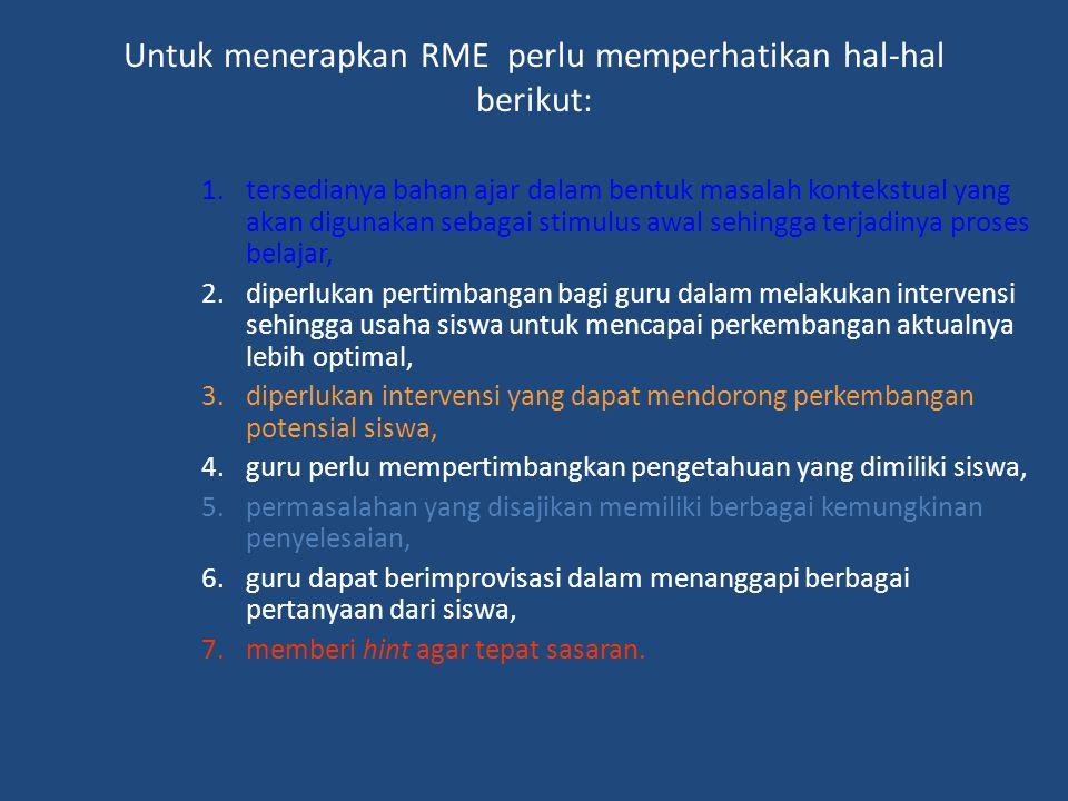 Untuk menerapkan RME perlu memperhatikan hal-hal berikut: 1.tersedianya bahan ajar dalam bentuk masalah kontekstual yang akan digunakan sebagai stimul