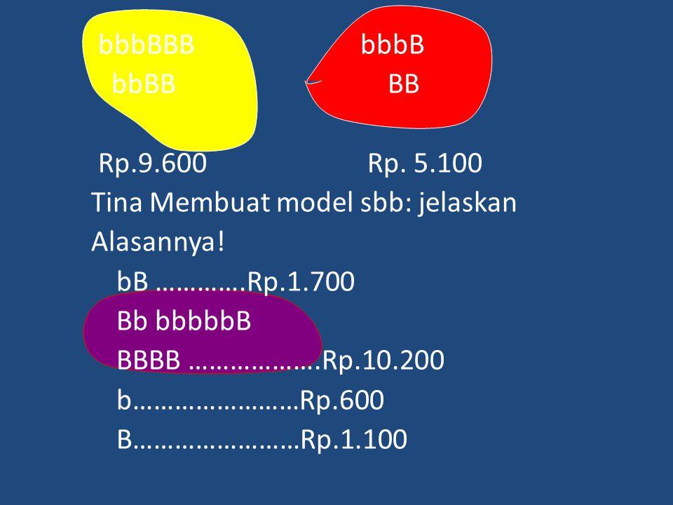 bbbBBBbbbB bbBB BB Rp.9.600 Rp. 5.100 Tina Membuat model sbb: jelaskan Alasannya! bB ………….Rp.1.700 Bb bbbbbB BBBB ……………….Rp.10.200 b……………………Rp.600 B……