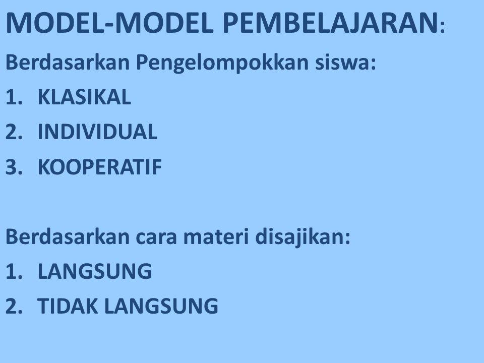 MODEL-MODEL PEMBELAJARAN : Berdasarkan Pengelompokkan siswa: 1.KLASIKAL 2.INDIVIDUAL 3.KOOPERATIF Berdasarkan cara materi disajikan: 1.LANGSUNG 2.TIDA