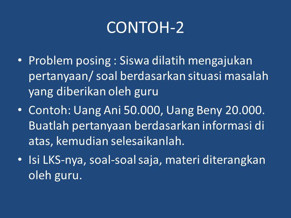 CONTOH-2 Problem posing : Siswa dilatih mengajukan pertanyaan/ soal berdasarkan situasi masalah yang diberikan oleh guru Contoh: Uang Ani 50.000, Uang