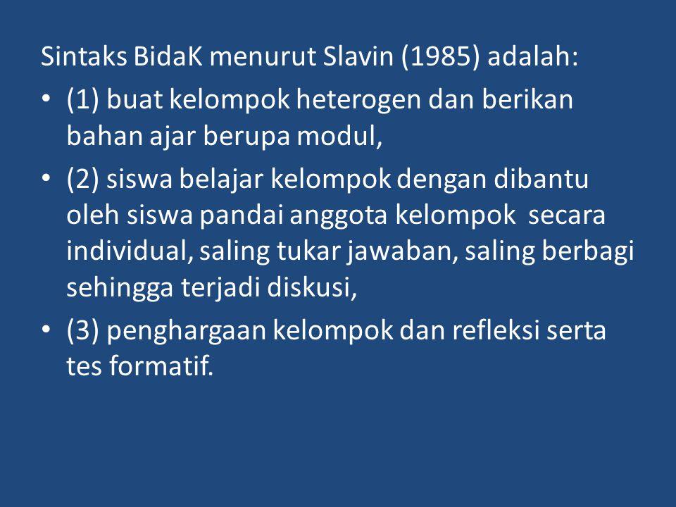 Sintaks BidaK menurut Slavin (1985) adalah: (1) buat kelompok heterogen dan berikan bahan ajar berupa modul, (2) siswa belajar kelompok dengan dibantu