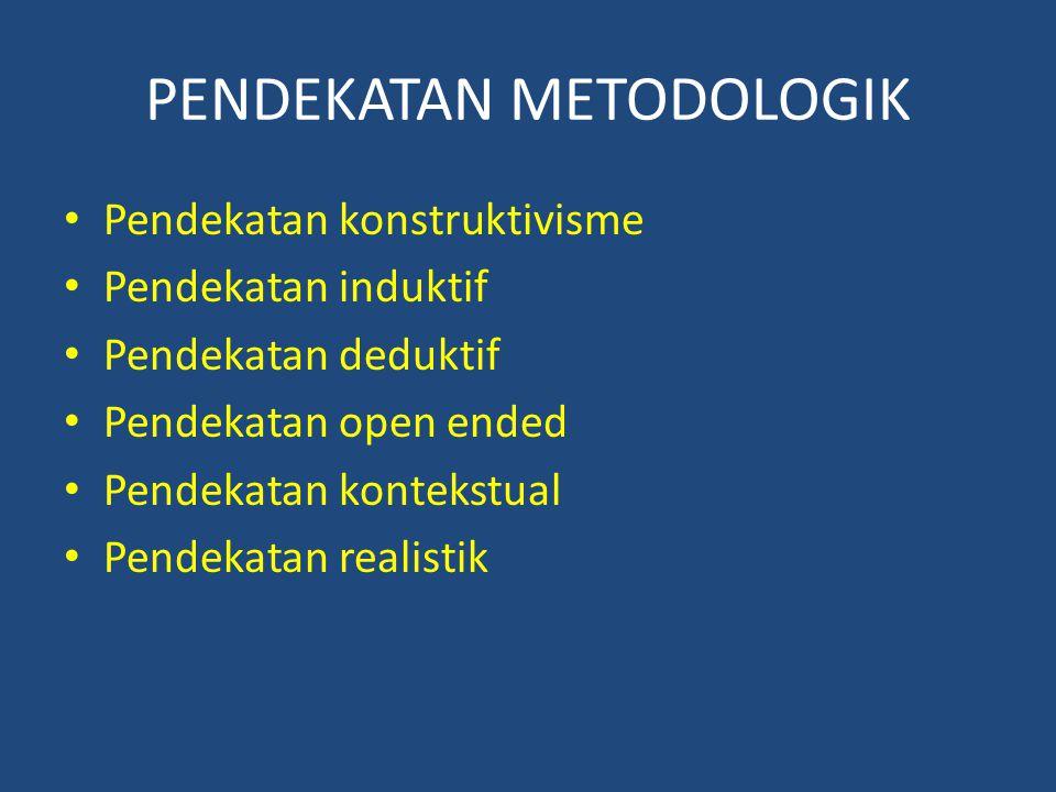 PENDEKATAN METODOLOGIK Pendekatan konstruktivisme Pendekatan induktif Pendekatan deduktif Pendekatan open ended Pendekatan kontekstual Pendekatan real