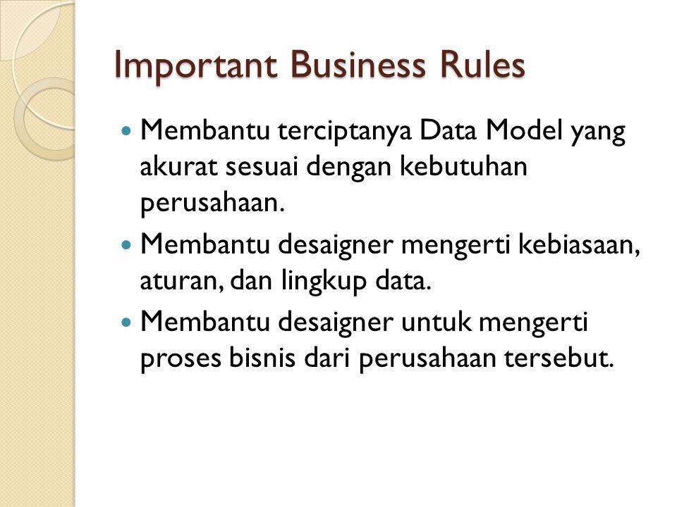 Important Business Rules Membantu terciptanya Data Model yang akurat sesuai dengan kebutuhan perusahaan. Membantu desaigner mengerti kebiasaan, aturan