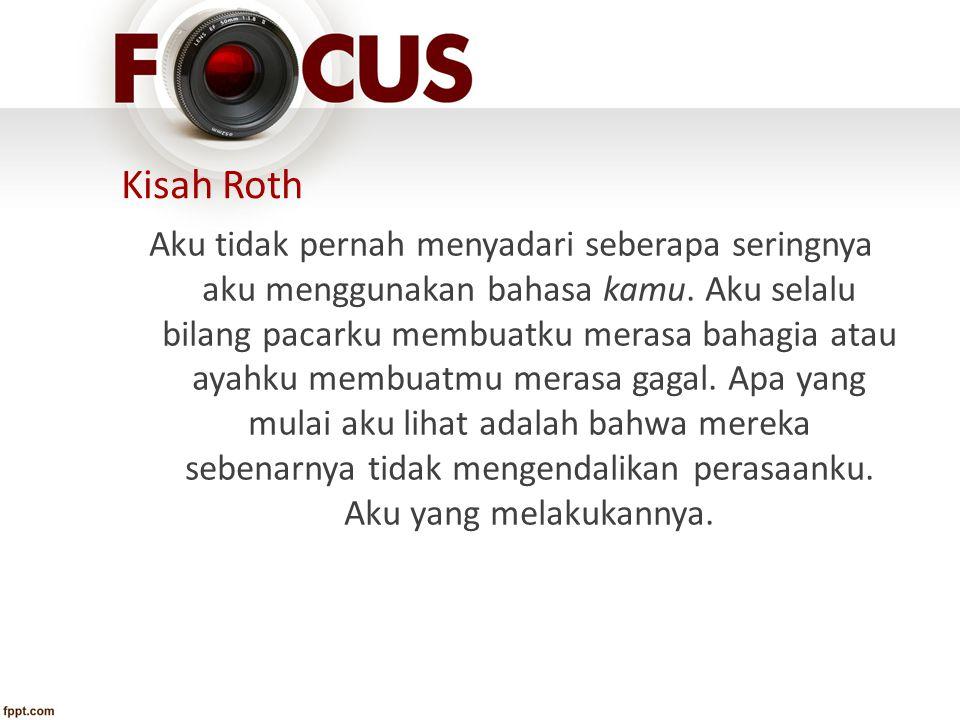 Kisah Roth Aku tidak pernah menyadari seberapa seringnya aku menggunakan bahasa kamu. Aku selalu bilang pacarku membuatku merasa bahagia atau ayahku m