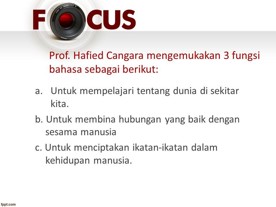 Prof. Hafied Cangara mengemukakan 3 fungsi bahasa sebagai berikut: a.Untuk mempelajari tentang dunia di sekitar kita. b. Untuk membina hubungan yang b