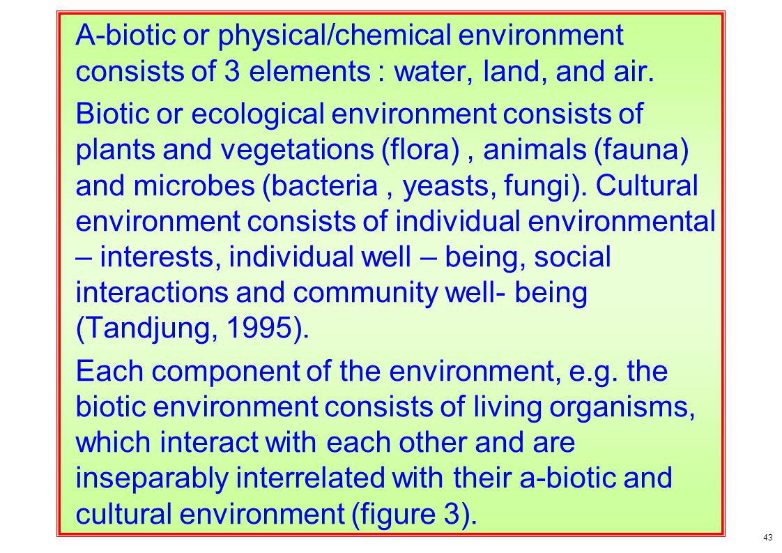 A-biotic or physical/chemical environment consists of 3 elements : water, land, and air. Biotic or ecological environment consists of plants and veget