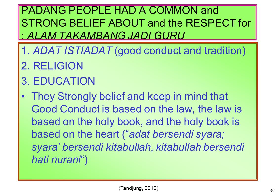 PADANG PEOPLE HAD A COMMON and STRONG BELIEF ABOUT and the RESPECT for : ALAM TAKAMBANG JADI GURU 1. ADAT ISTIADAT (good conduct and tradition) 2. REL
