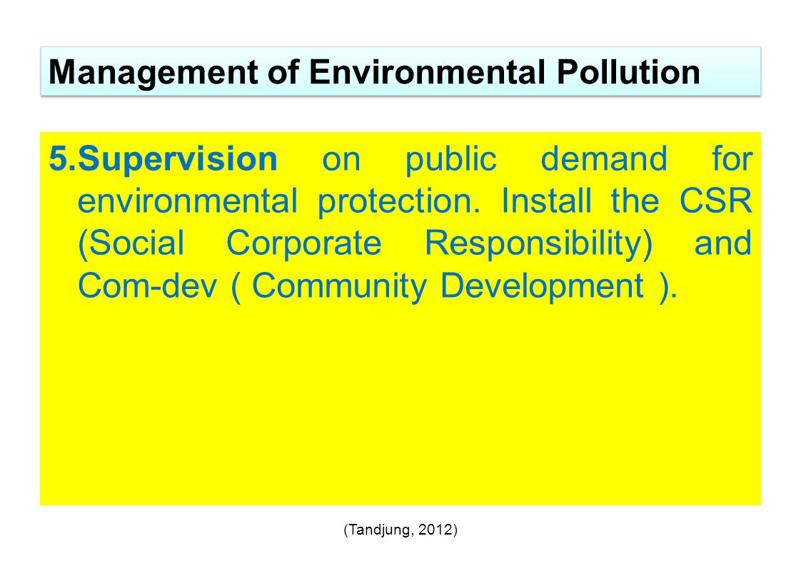 5.Supervision on public demand for environmental protection. Install the CSR (Social Corporate Responsibility) and Com-dev ( Community Development ).
