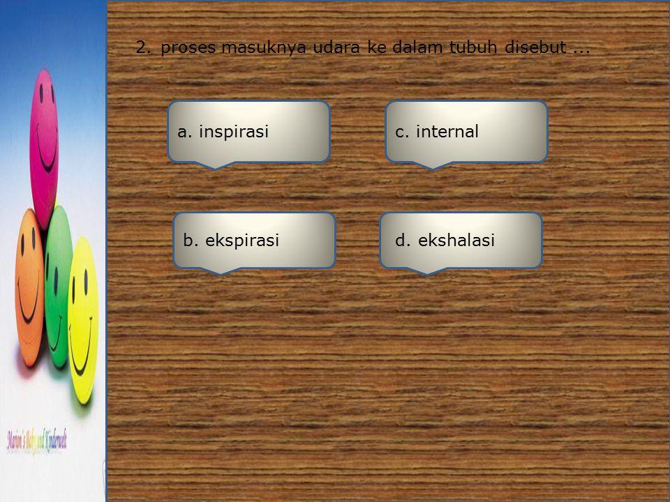 2.proses masuknya udara ke dalam tubuh disebut... a. inspirasi b. ekspirasi d. ekshalasi c. internal
