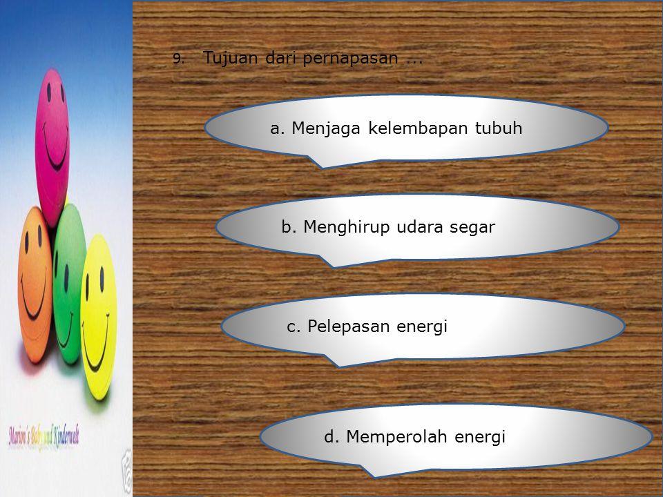 9. Tujuan dari pernapasan... a. Menjaga kelembapan tubuh b. Menghirup udara segar c. Pelepasan energi d. Memperolah energi