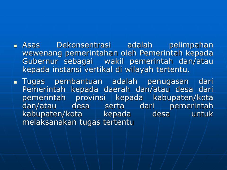 Asas Dekonsentrasi adalah pelimpahan wewenang pemerintahan oleh Pemerintah kepada Gubernur sebagai wakil pemerintah dan/atau kepada instansi vertikal