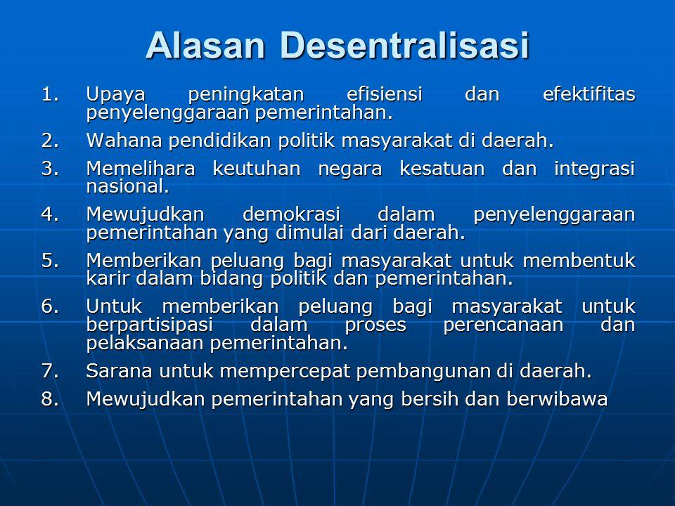 Alasan Desentralisasi 1.Upaya peningkatan efisiensi dan efektifitas penyelenggaraan pemerintahan. 2.Wahana pendidikan politik masyarakat di daerah. 3.