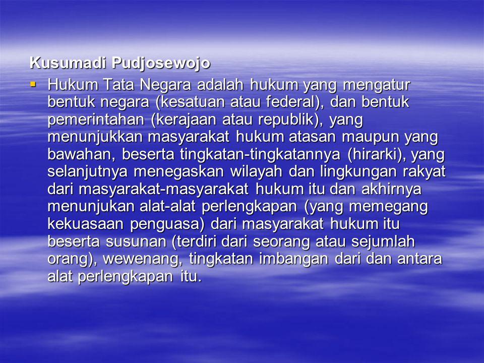 Kusumadi Pudjosewojo  Hukum Tata Negara adalah hukum yang mengatur bentuk negara (kesatuan atau federal), dan bentuk pemerintahan (kerajaan atau repu