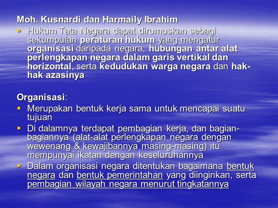 Moh. Kusnardi dan Harmaily Ibrahim  Hukum Tata Negara dapat dirumuskan sebagi sekumpulan peraturan hukum yang mengatur organisasi daripada negara, hu