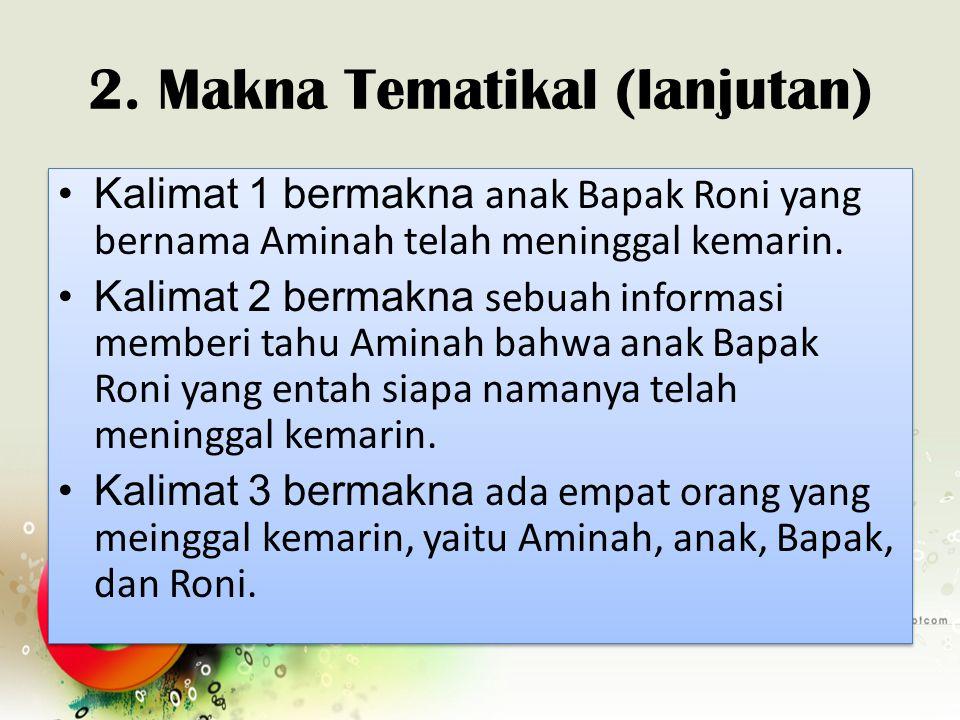 2. Makna Tematikal (lanjutan) Kalimat 1 bermakna anak Bapak Roni yang bernama Aminah telah meninggal kemarin. Kalimat 2 bermakna sebuah informasi memb