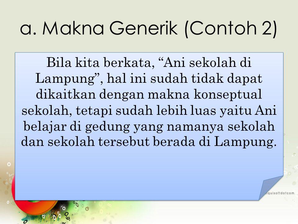 """a. Makna Generik (Contoh 2) Bila kita berkata, """"Ani sekolah di Lampung"""", hal ini sudah tidak dapat dikaitkan dengan makna konseptual sekolah, tetapi s"""