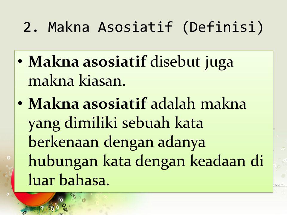 2. Makna Asosiatif (Definisi) Makna asosiatif disebut juga makna kiasan. Makna asosiatif adalah makna yang dimiliki sebuah kata berkenaan dengan adany