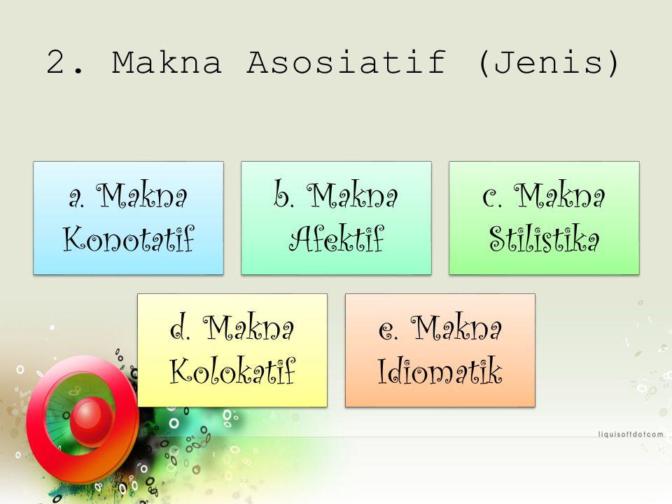 2. Makna Asosiatif (Jenis) a. Makna Konotatif b. Makna Afektif c. Makna Stilistika d. Makna Kolokatif e. Makna Idiomatik