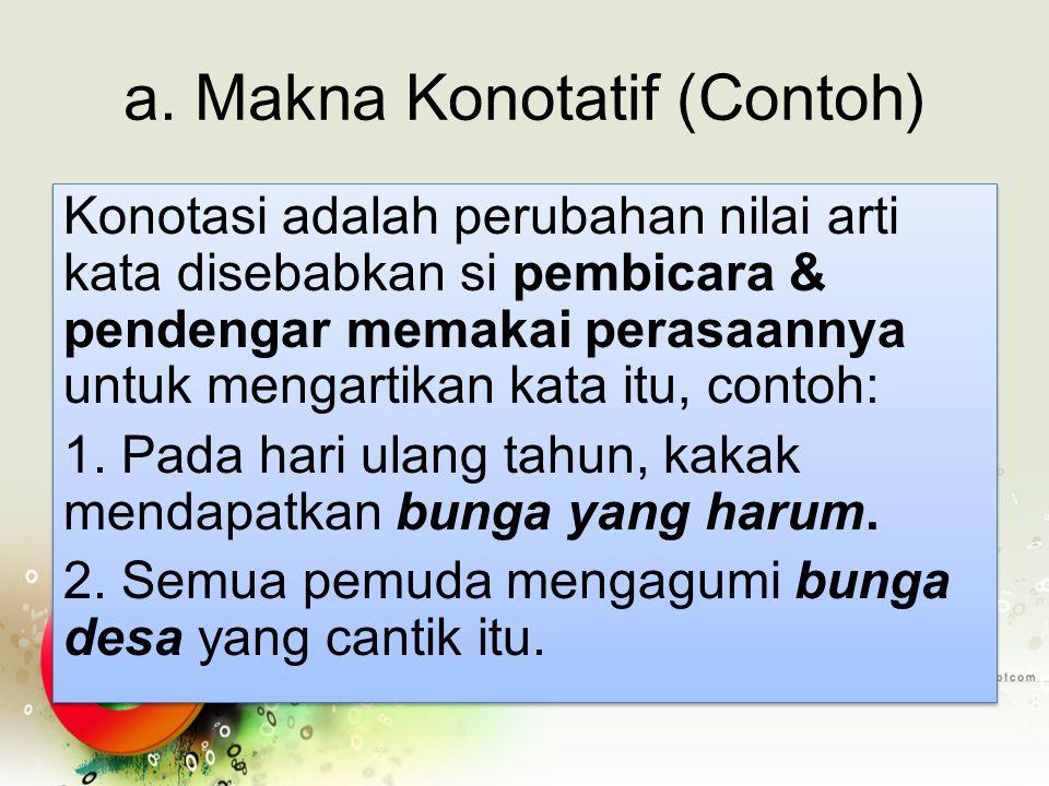 a. Makna Konotatif (Contoh) Konotasi adalah perubahan nilai arti kata disebabkan si pembicara & pendengar memakai perasaannya untuk mengartikan kata i