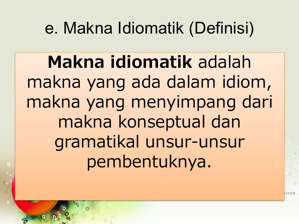 e. Makna Idiomatik (Definisi) Makna idiomatik adalah makna yang ada dalam idiom, makna yang menyimpang dari makna konseptual dan gramatikal unsur-unsu