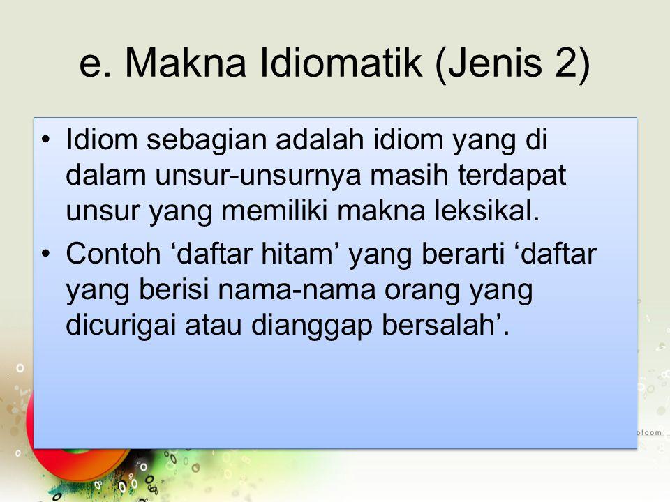 e. Makna Idiomatik (Jenis 2) Idiom sebagian adalah idiom yang di dalam unsur-unsurnya masih terdapat unsur yang memiliki makna leksikal. Contoh 'dafta