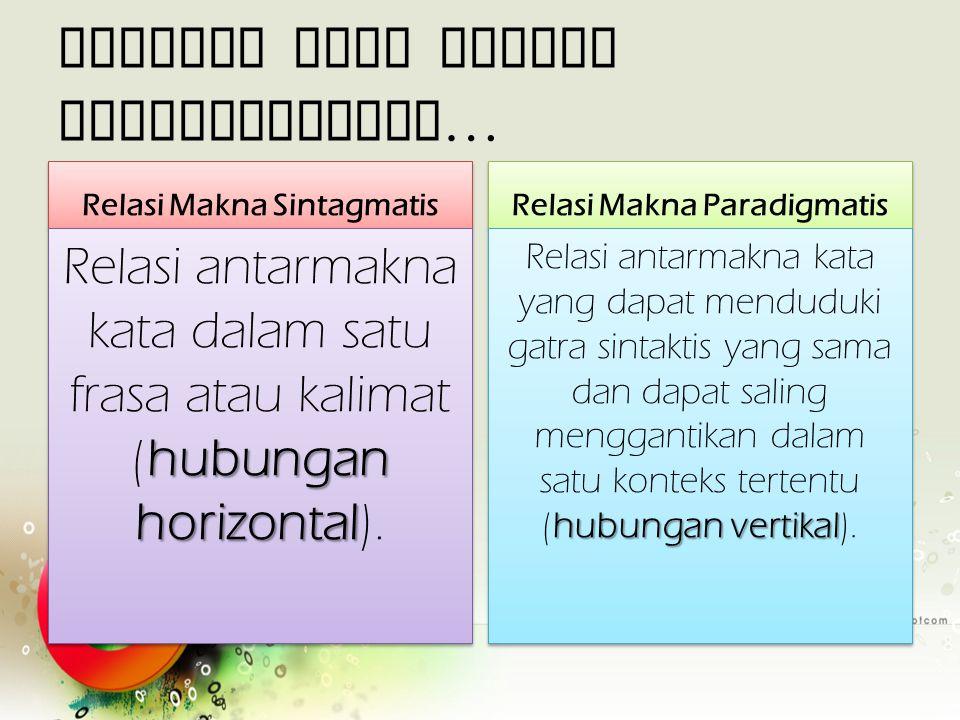 Dilihat dari relasi gramatikalnya… Relasi Makna Sintagmatis hubungan horizontal Relasi antarmakna kata dalam satu frasa atau kalimat (hubungan horizon