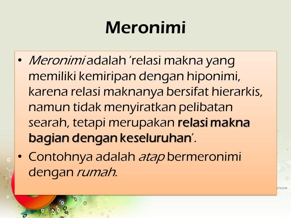 Meronimi relasi makna bagian dengan keseluruhan Meronimi adalah 'relasi makna yang memiliki kemiripan dengan hiponimi, karena relasi maknanya bersifat