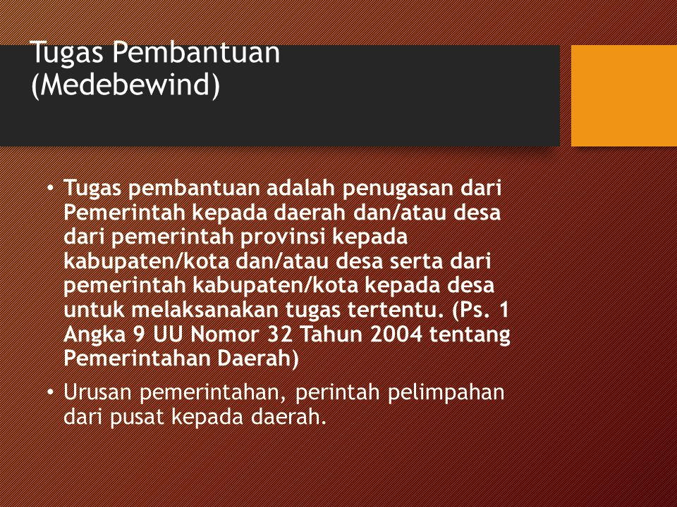 Tugas Pembantuan (Medebewind) Tugas pembantuan adalah penugasan dari Pemerintah kepada daerah dan/atau desa dari pemerintah provinsi kepada kabupaten/