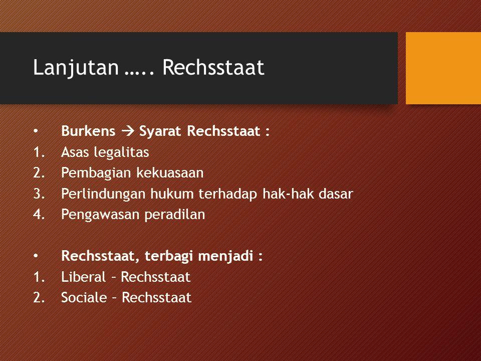 Lanjutan ….. Rechsstaat Burkens  Syarat Rechsstaat : 1.Asas legalitas 2.Pembagian kekuasaan 3.Perlindungan hukum terhadap hak-hak dasar 4.Pengawasan