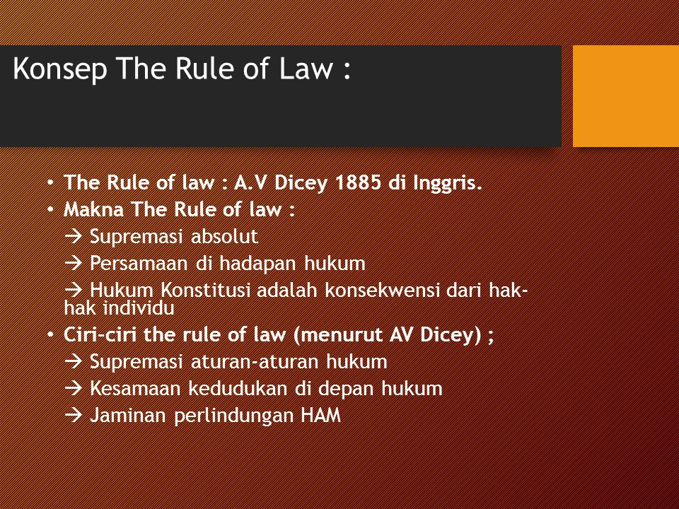 Konsep The Rule of Law : The Rule of law : A.V Dicey 1885 di Inggris. Makna The Rule of law :  Supremasi absolut  Persamaan di hadapan hukum  Hukum