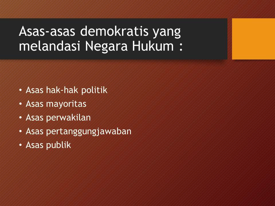Asas-asas demokratis yang melandasi Negara Hukum : Asas hak-hak politik Asas mayoritas Asas perwakilan Asas pertanggungjawaban Asas publik