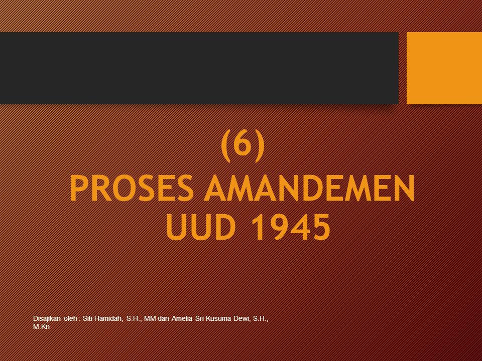 (6) PROSES AMANDEMEN UUD 1945 Disajikan oleh : Siti Hamidah, S.H., MM dan Amelia Sri Kusuma Dewi, S.H., M.Kn
