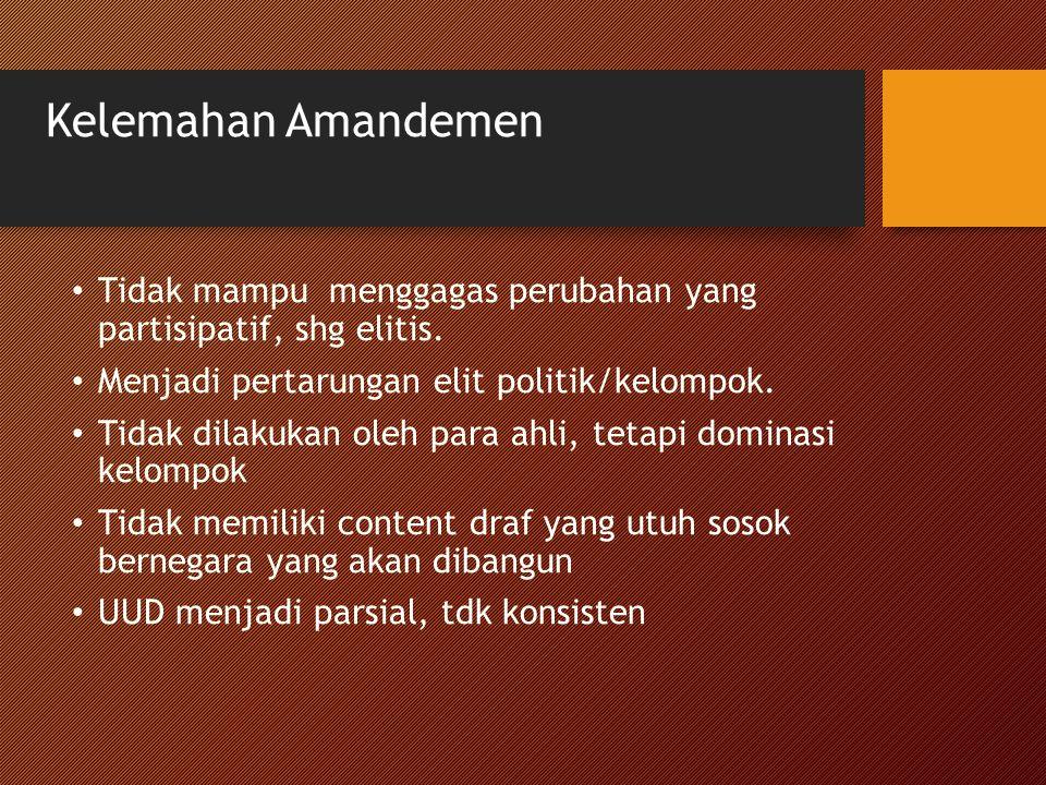 Kelemahan Amandemen Tidak mampu menggagas perubahan yang partisipatif, shg elitis. Menjadi pertarungan elit politik/kelompok. Tidak dilakukan oleh par