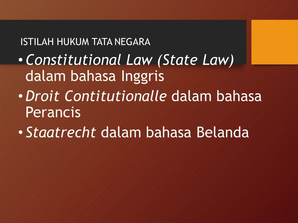 ISTILAH HUKUM TATA NEGARA Constitutional Law (State Law) dalam bahasa Inggris Droit Contitutionalle dalam bahasa Perancis Staatrecht dalam bahasa Bela