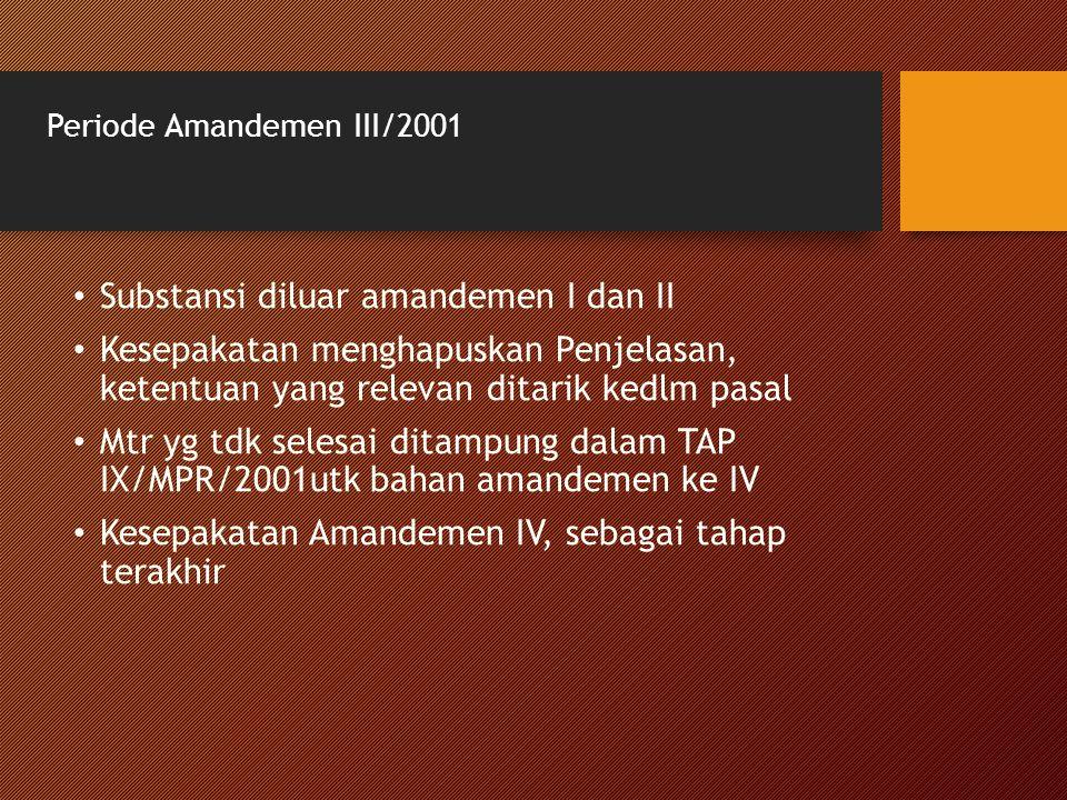 Periode Amandemen III/2001 Substansi diluar amandemen I dan II Kesepakatan menghapuskan Penjelasan, ketentuan yang relevan ditarik kedlm pasal Mtr yg