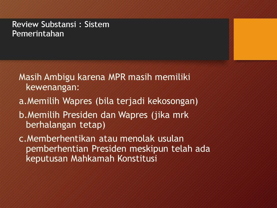 Review Substansi : Sistem Pemerintahan Masih Ambigu karena MPR masih memiliki kewenangan: a.Memilih Wapres (bila terjadi kekosongan) b.Memilih Preside
