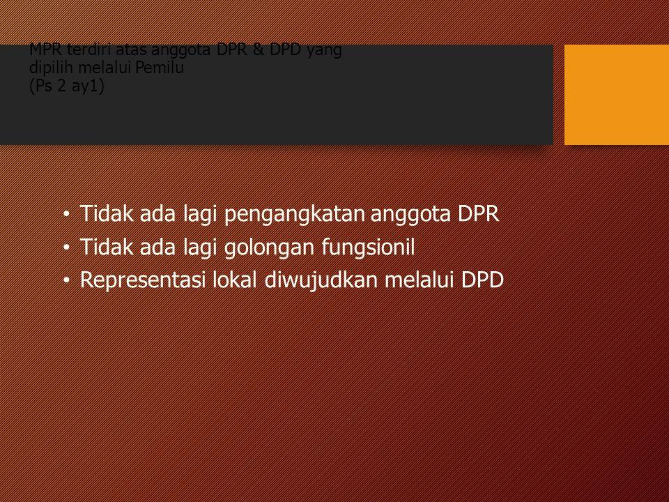 MPR terdiri atas anggota DPR & DPD yang dipilih melalui Pemilu (Ps 2 ay1) Tidak ada lagi pengangkatan anggota DPR Tidak ada lagi golongan fungsionil R