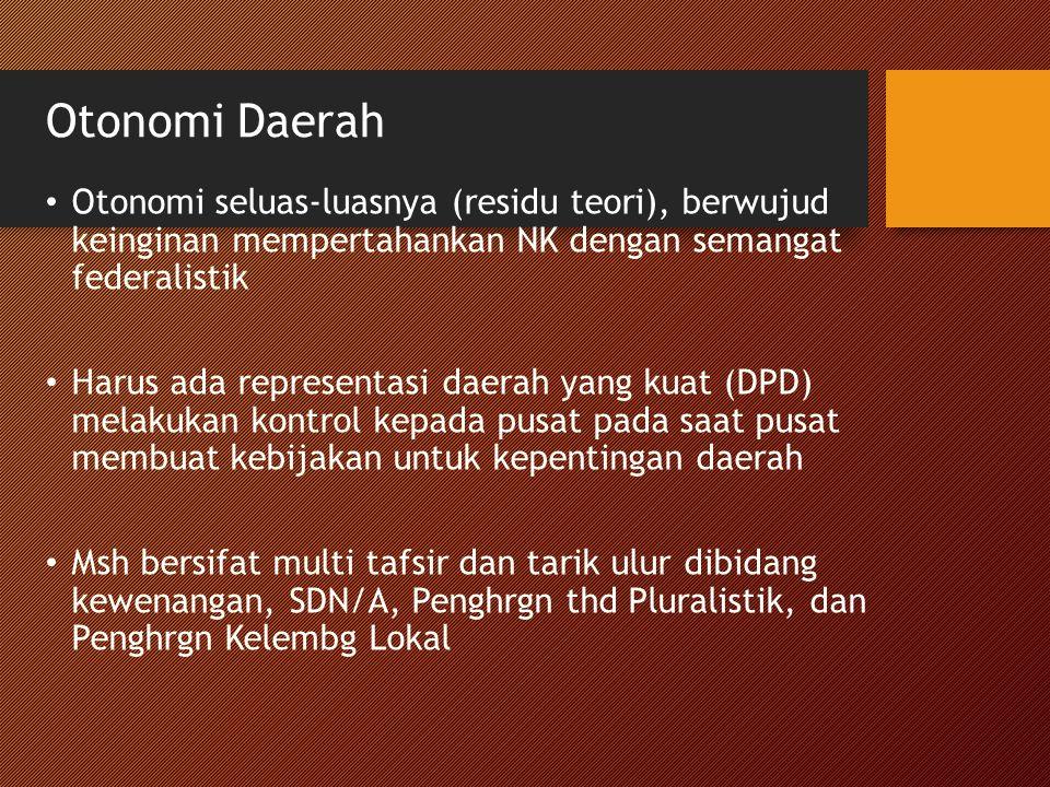 Otonomi Daerah Otonomi seluas-luasnya (residu teori), berwujud keinginan mempertahankan NK dengan semangat federalistik Harus ada representasi daerah