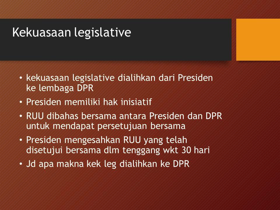 Kekuasaan legislative kekuasaan legislative dialihkan dari Presiden ke lembaga DPR Presiden memiliki hak inisiatif RUU dibahas bersama antara Presiden