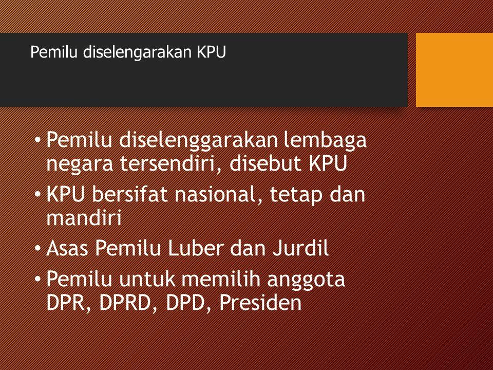 Pemilu diselengarakan KPU Pemilu diselenggarakan lembaga negara tersendiri, disebut KPU KPU bersifat nasional, tetap dan mandiri Asas Pemilu Luber dan