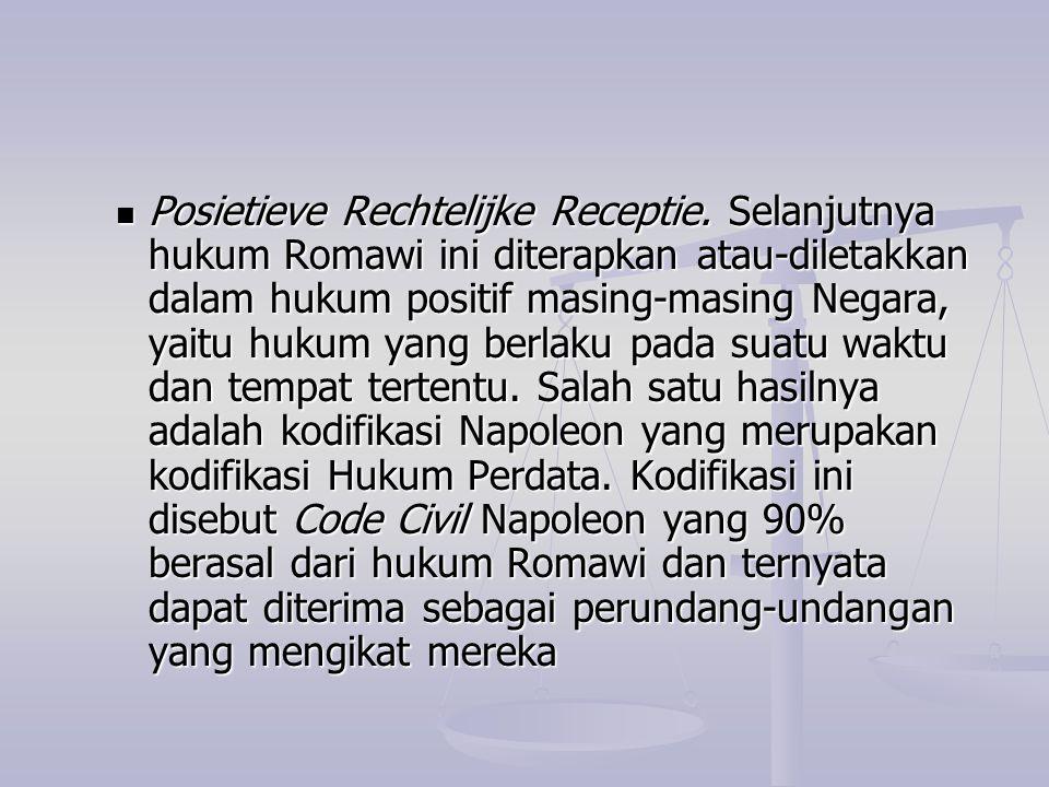 Posietieve Rechtelijke Receptie. Selanjutnya hukum Romawi ini diterapkan atau-diletakkan dalam hukum positif masing-masing Negara, yaitu hukum yang be