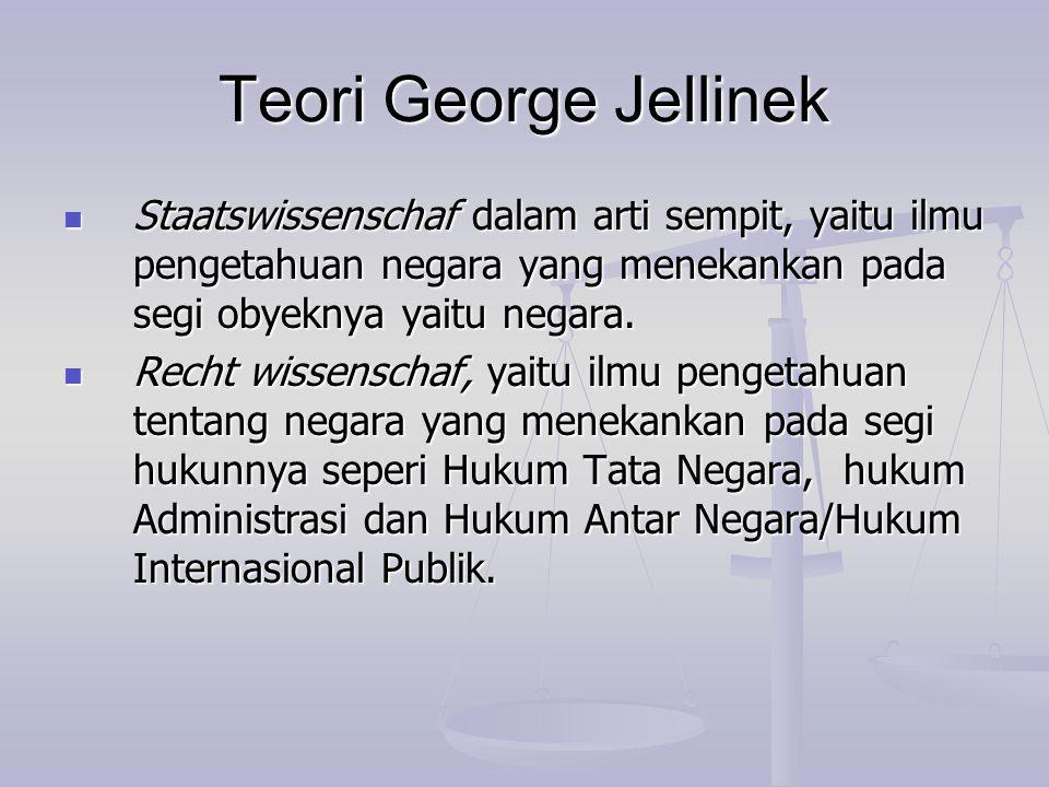 Teori George Jellinek Staatswissenschaf dalam arti sempit, yaitu ilmu pengetahuan negara yang menekankan pada segi obyeknya yaitu negara. Staatswissen