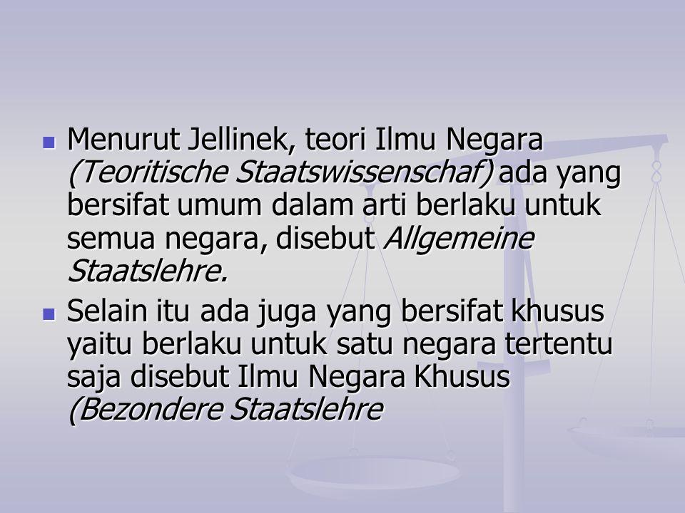 Menurut Jellinek, teori Ilmu Negara (Teoritische Staatswissenschaf) ada yang bersifat umum dalam arti berlaku untuk semua negara, disebut Allgemeine S