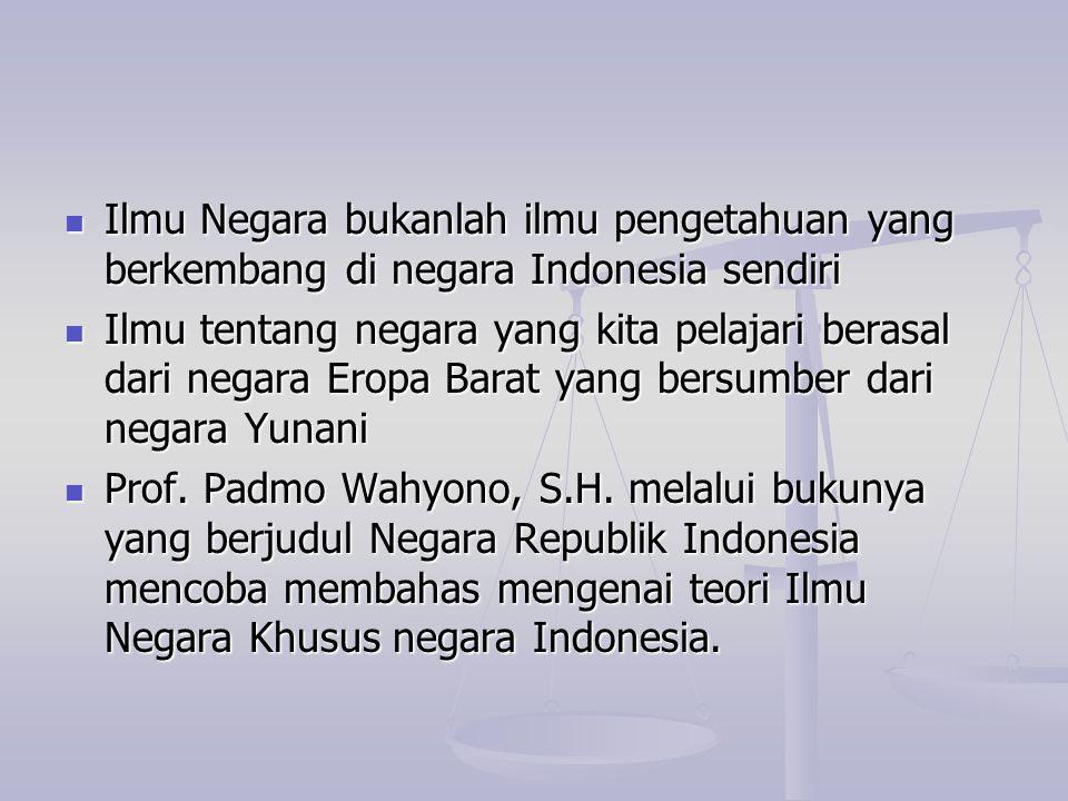 Ilmu Negara bukanlah ilmu pengetahuan yang berkembang di negara Indonesia sendiri Ilmu Negara bukanlah ilmu pengetahuan yang berkembang di negara Indo