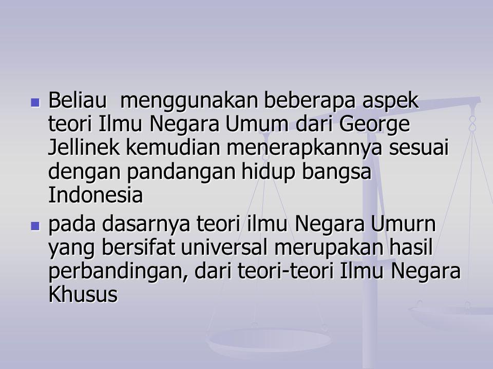 Beliau menggunakan beberapa aspek teori Ilmu Negara Umum dari George Jellinek kemudian menerapkannya sesuai dengan pandangan hidup bangsa Indonesia Be