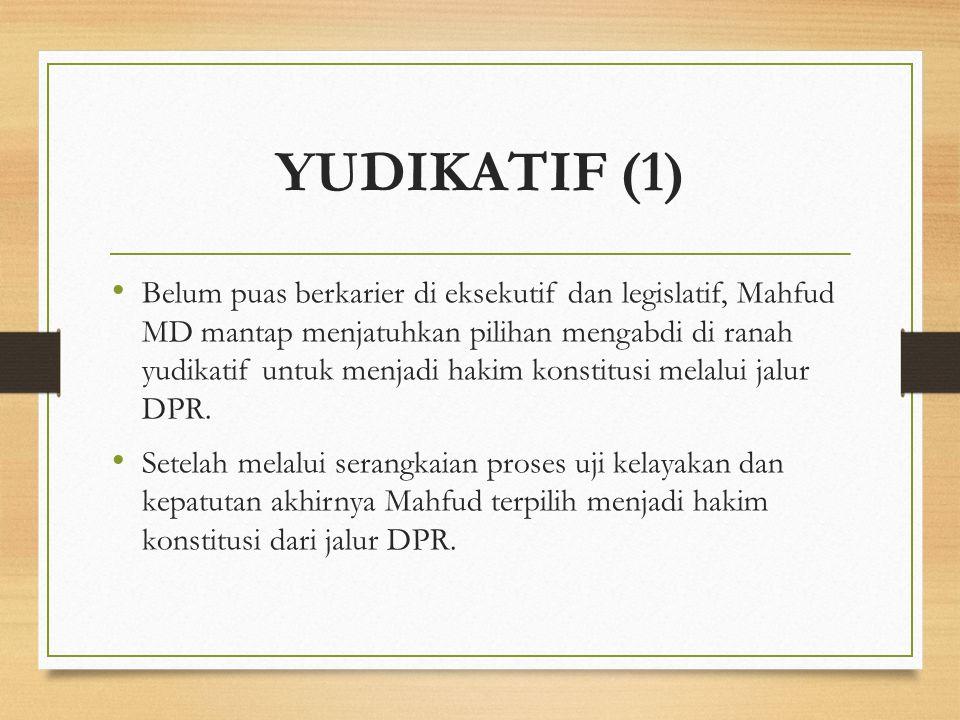 YUDIKATIF (1) Belum puas berkarier di eksekutif dan legislatif, Mahfud MD mantap menjatuhkan pilihan mengabdi di ranah yudikatif untuk menjadi hakim k