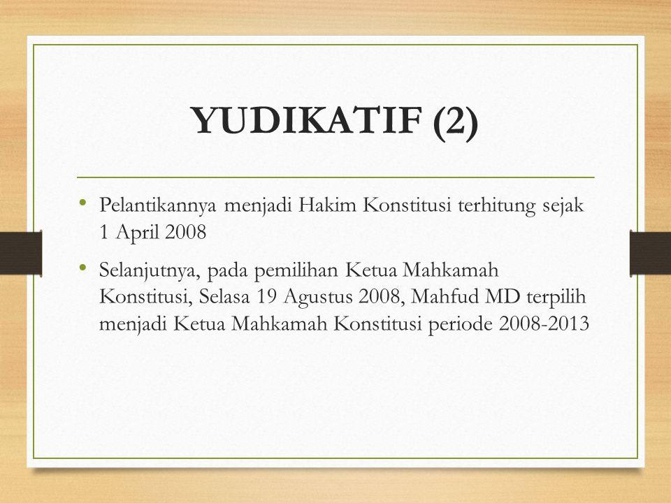 YUDIKATIF (2) Pelantikannya menjadi Hakim Konstitusi terhitung sejak 1 April 2008 Selanjutnya, pada pemilihan Ketua Mahkamah Konstitusi, Selasa 19 Agu