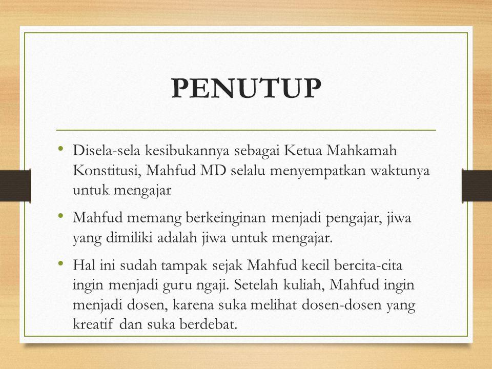 PENUTUP Disela-sela kesibukannya sebagai Ketua Mahkamah Konstitusi, Mahfud MD selalu menyempatkan waktunya untuk mengajar Mahfud memang berkeinginan m