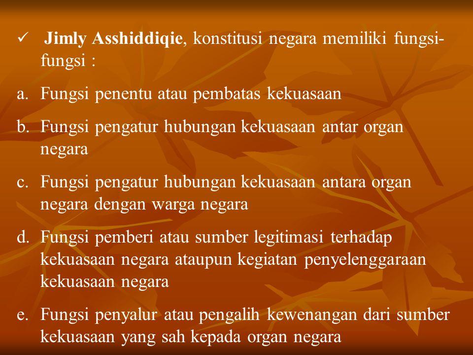 Jimly Asshiddiqie, konstitusi negara memiliki fungsi- fungsi : a.Fungsi penentu atau pembatas kekuasaan b.Fungsi pengatur hubungan kekuasaan antar org