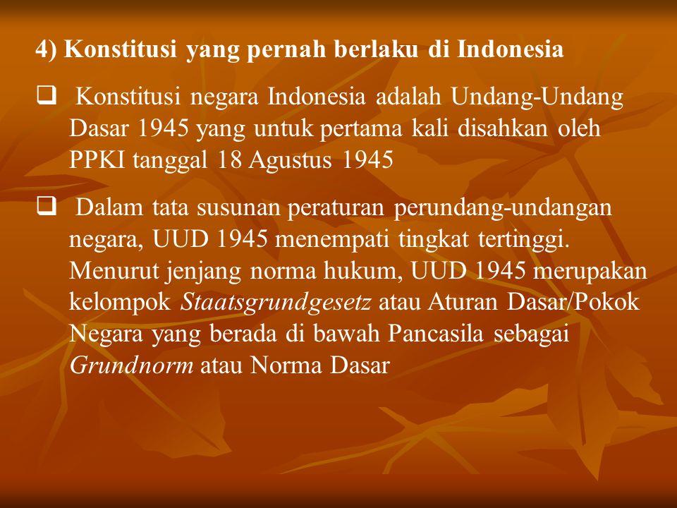 4) Konstitusi yang pernah berlaku di Indonesia  Konstitusi negara Indonesia adalah Undang-Undang Dasar 1945 yang untuk pertama kali disahkan oleh PPK